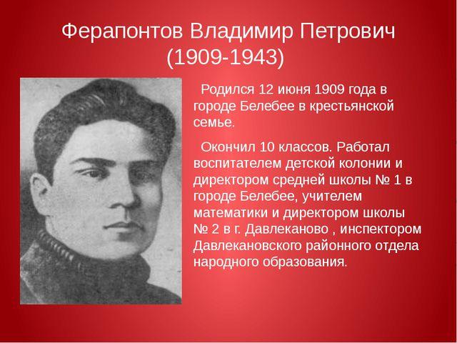 Ферапонтов Владимир Петрович (1909-1943) Родился12 июня1909 годав городе Б...