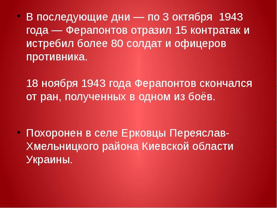 В последующие дни— по3 октября 1943 года — Ферапонтов отразил 15контрата...