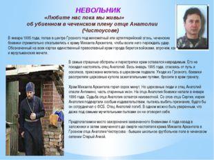 НЕВОЛЬНИК «Любите нас пока мы живы» об убиенном в чеченском плену отце Анато