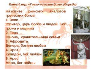Пятый тур «Греко-римские боги» (борьба) Назовите римских аналогов греческих б