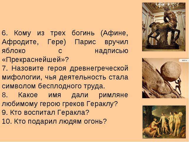 6. Кому из трех богинь (Афине, Афродите, Гере) Парис вручил яблоко с надписью...
