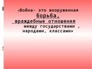 «Война- это вооруженная борьба, враждебные отношения между государствами , на