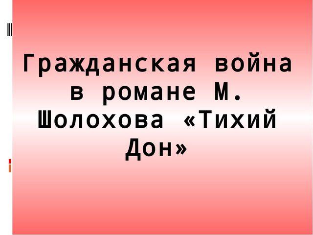 Гражданская война в романе М. Шолохова «Тихий Дон»