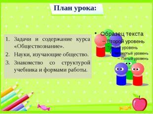 План урока: Задачи и содержание курса «Обществознание». Науки, изучающие обще
