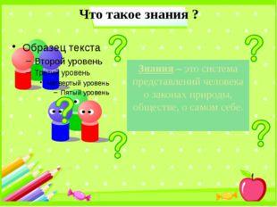 Что такое знания ? Знания – это система представлений человека о законах прир