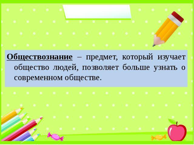Обществознание – предмет, который изучает общество людей, позволяет больше уз...
