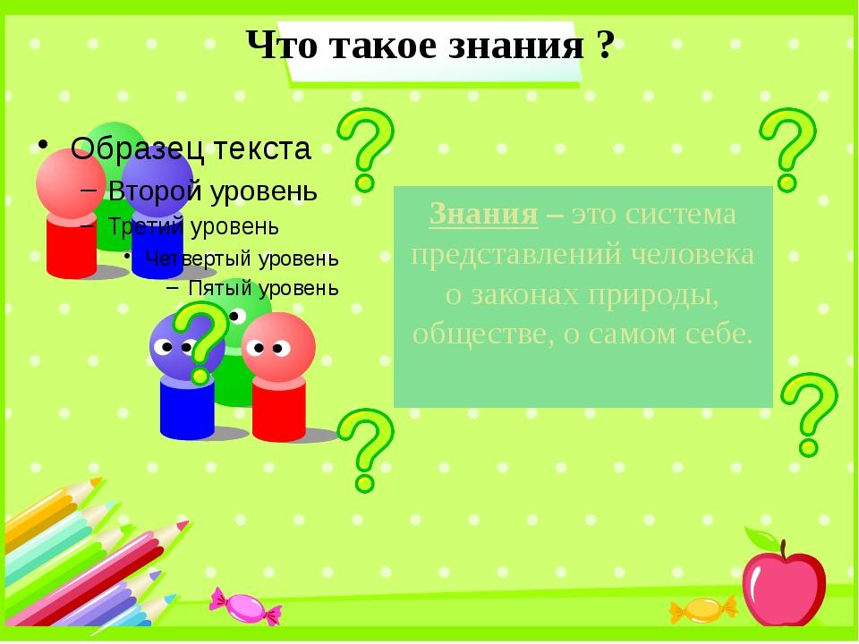 Что такое знания ? Знания – это система представлений человека о законах прир...