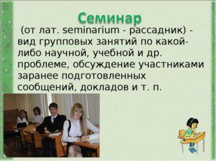 (от лат. seminarium - рассадник) - вид групповых занятий по какой-либо научн