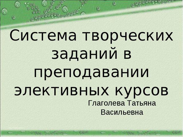 Система творческих заданий в преподавании элективных курсов Глаголева Татьяна...