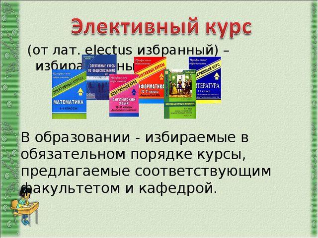 (от лат. electus избранный) – избирательный. В образовании - избираемые в об...