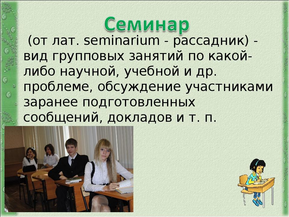 (от лат. seminarium - рассадник) - вид групповых занятий по какой-либо научн...
