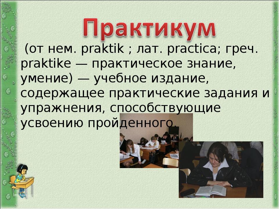 (от нем. praktik ; лат. practica; греч. praktike — практическое знание, умен...
