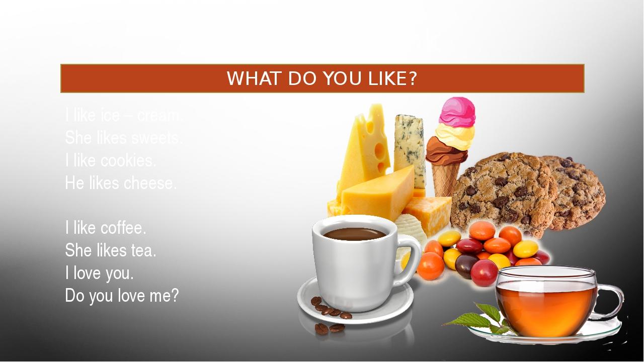 Food and drink WHAT DO YOU LIKE? I like ice – cream. She likes sweets. I li...