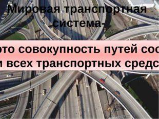 Мировая транспортная система- это совокупность путей сообщений и всех транспо