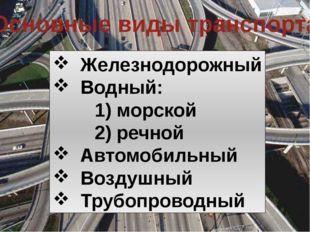 Основные виды транспорта Железнодорожный Водный: 1) морской 2) речной Автомоб