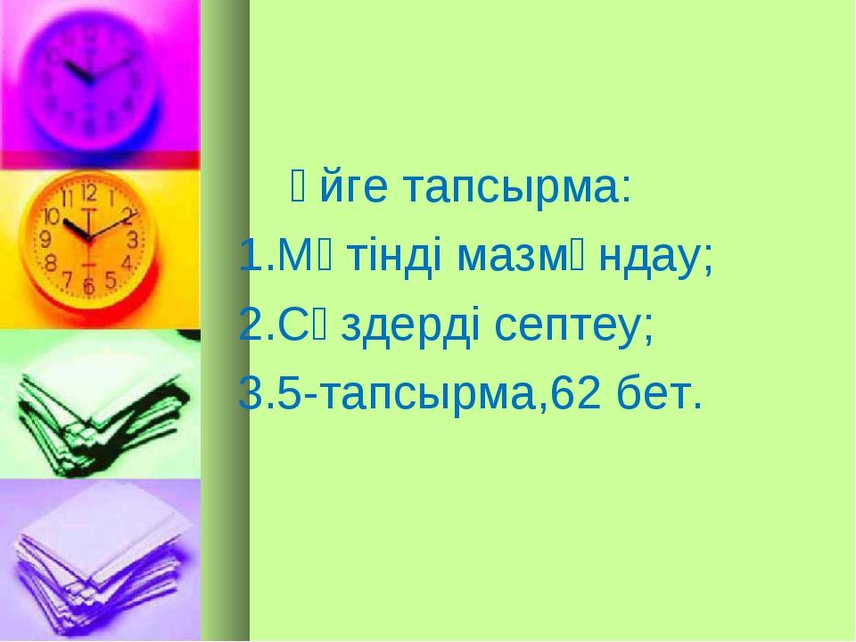 Үйге тапсырма: 1.Мәтінді мазмұндау; 2.Сөздерді септеу; 3.5-тапсырма,62 бет.