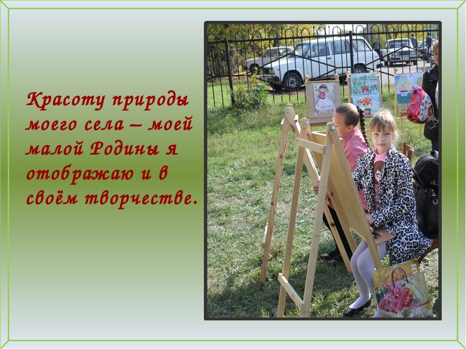 Красоту природы моего села – моей малой Родины я отображаю и в своём творчес...