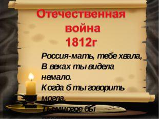Россия-мать, тебе хвала, В веках ты видела немало. Когда б ты говорить могла,