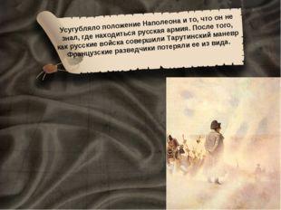 Усугубляло положение Наполеона и то, что он не знал, где находиться русская а