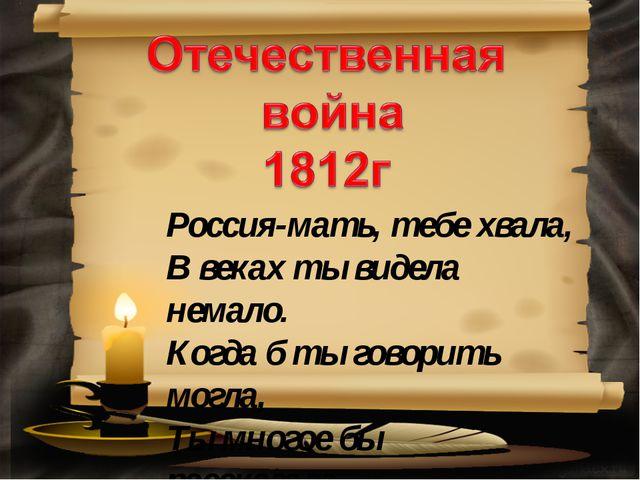 Россия-мать, тебе хвала, В веках ты видела немало. Когда б ты говорить могла,...