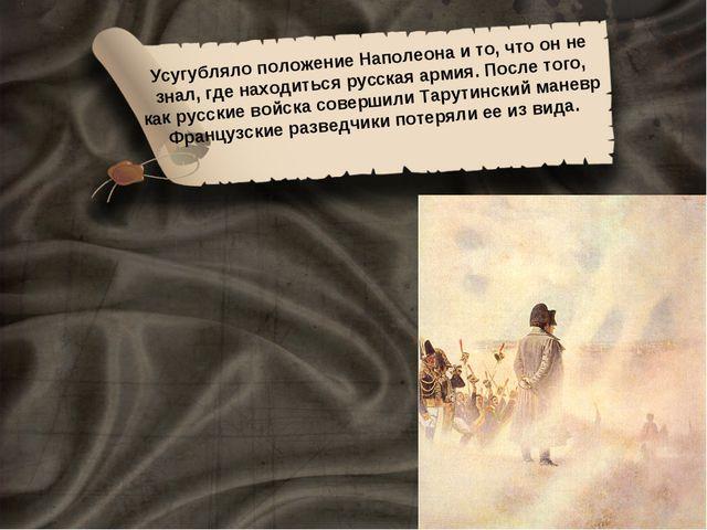 Усугубляло положение Наполеона и то, что он не знал, где находиться русская а...