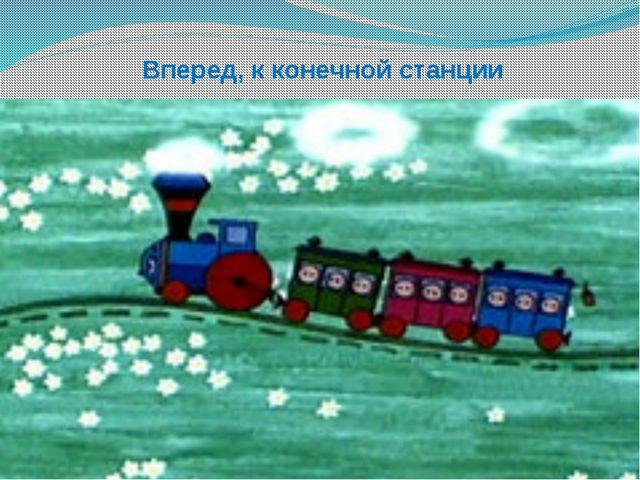 Вперед, к конечной станции
