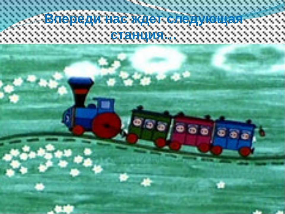 Впереди нас ждет следующая станция…