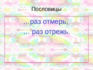 Пословицы …раз отмерь, … раз отрежь.