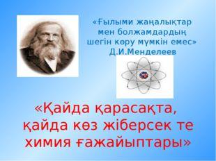 «Ғылыми жаңалықтар мен болжамдардың шегін көру мүмкін емес» Д.И.Менделеев «Қа