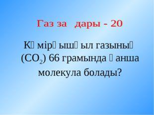 Көмірқышқыл газының (СО2) 66 грамында қанша молекула болады?