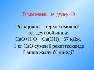 Реакцияның термохимиялық теңдеуі бойынша: СаО+Н2О Са(ОН)2+67 кДж. 1 кг СаО су
