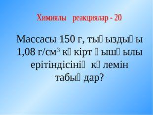 Массасы 150 г, тығыздығы 1,08 г/см3 күкірт қышқылы ерітіндісінің көлемін табы