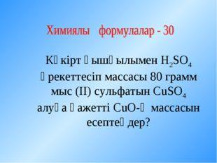 Күкірт қышқылымен Н2SО4 әрекеттесіп массасы 80 грамм мыс (ІІ) сульфатын СuSO4