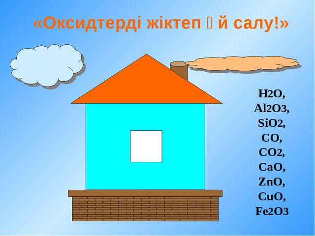 «Оксидтерді жіктеп үй салу!» H2O, Al2O3, SiO2, CO, CO2, CaO, ZnO, CuO, Fe2O3