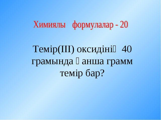 Темір(ІІІ) оксидінің 40 грамында қанша грамм темір бар?