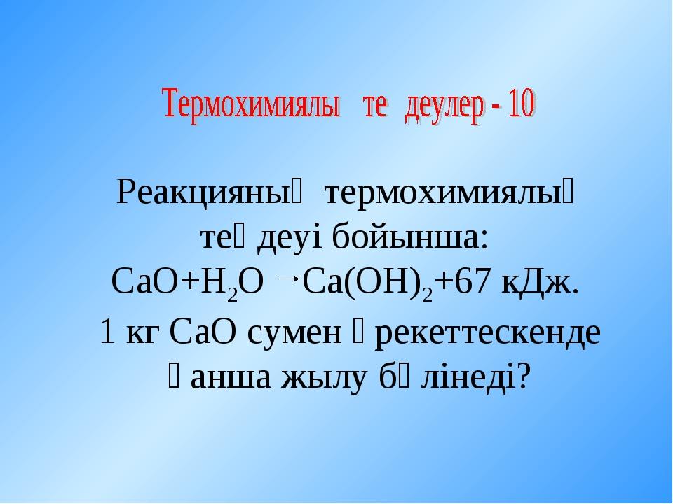 Реакцияның термохимиялық теңдеуі бойынша: СаО+Н2О Са(ОН)2+67 кДж. 1 кг СаО су...
