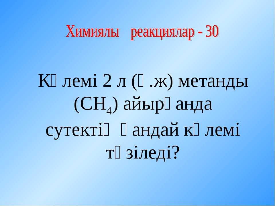 Көлемі 2 л (қ.ж) метанды (СН4) айырғанда сутектің қандай көлемі түзіледі?