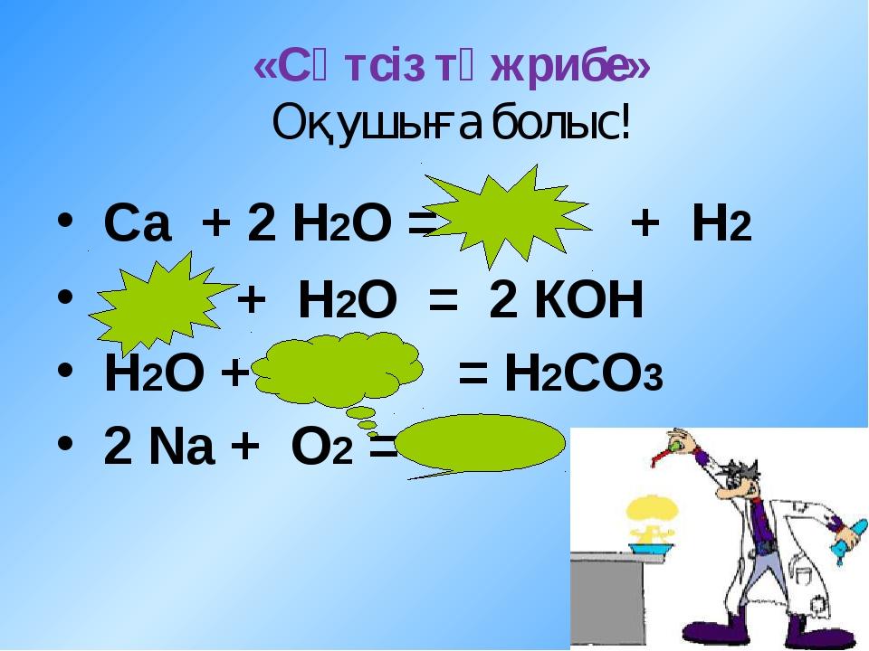 «Сәтсіз тәжрибе» Оқушыға болыс! Сa + 2 Н2О = + Н2 + Н2О = 2 КОН Н2О + = Н2СО3...