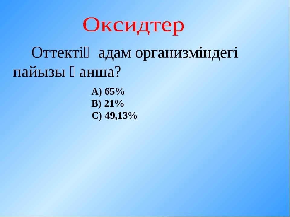 Оттектің адам организміндегі пайызы қанша? А) 65% В) 21% С) 49,13%