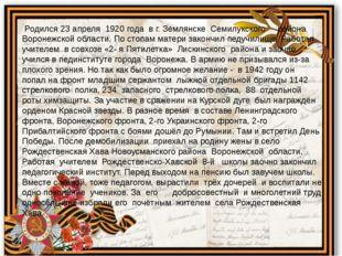 Родился 23 апреля 1920 года в г. Землянске Семилукского района Воронежской о