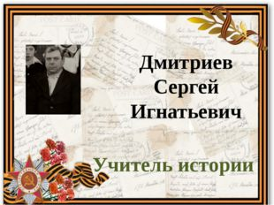Дмитриев Сергей Игнатьевич Учитель истории