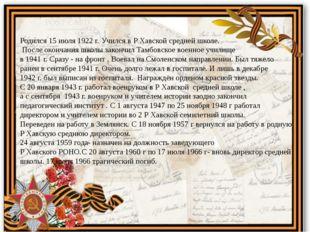 Родился 15 июля 1922 г. Учился в Р Хавской средней школе. После окончания шко