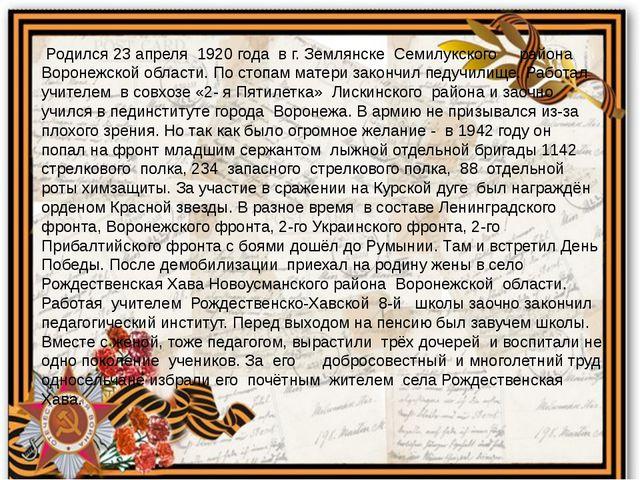 Родился 23 апреля 1920 года в г. Землянске Семилукского района Воронежской о...
