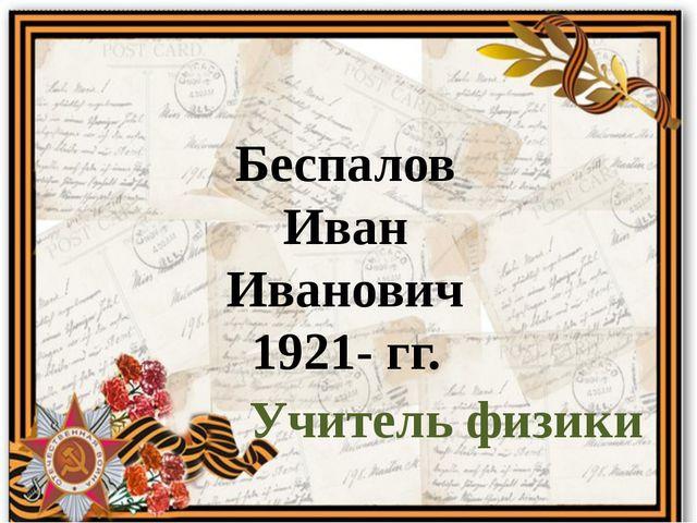 Беспалов Иван Иванович 1921- гг. Учитель физики