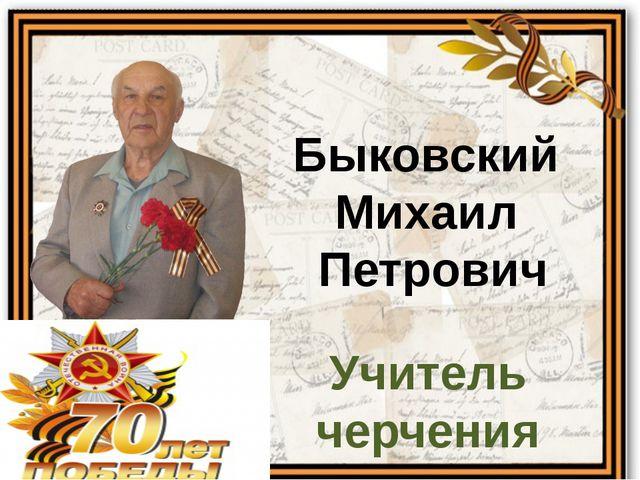 Быковский Михаил Петрович Учитель черчения