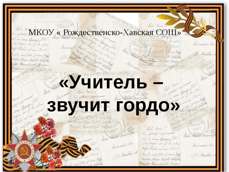 «Учитель – звучит гордо» МКОУ « Рождественско-Хавская СОШ»