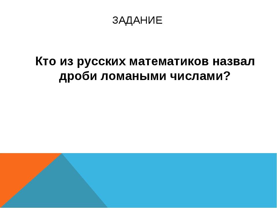 ЗАДАНИЕ Кто из русских математиков назвал дроби ломаными числами?