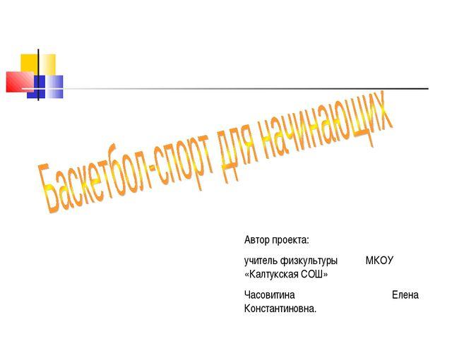 Автор проекта: учитель физкультуры МКОУ «Калтукская СОШ» Часовитина Елена Кон...