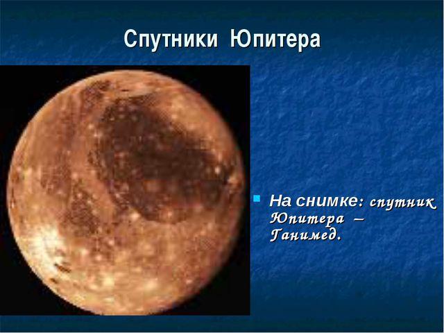 Спутники Юпитера На снимке: спутник Юпитера – Ганимед.