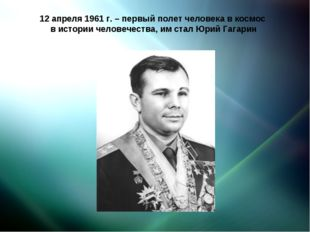 12 апреля 1961 г. – первый полет человека в космос в истории человечества, им